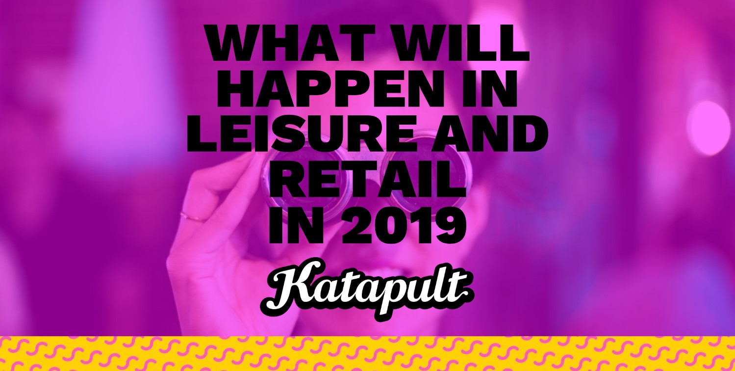 2c6240eda What Might Will Happen In Leisure And Retail In 2019 - Katapult